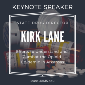 Kirk Lane is the Keynote Speaker for ICARE.  He will speak about efforts to understand and combat the opioid epidemic in Arkansas.